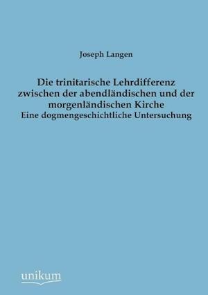 Die Trinitarische Lehrdifferenz Zwischen Der Abendl Ndischen Und Der Morgenl Ndischen Kirche af Joseph Langen