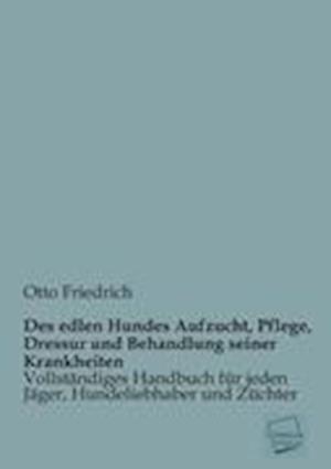 Des Edlen Hundes Aufzucht, Pflege, Dressur Und Behandlung Seiner Krankheiten af Otto Friedrich