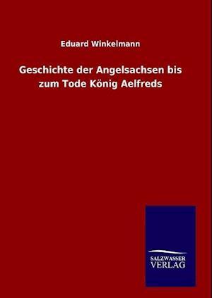 Geschichte Der Angelsachsen Bis Zum Tode Konig Aelfreds af Eduard Winkelmann