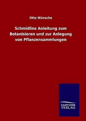 Schmidlins Anleitung Zum Botanisieren Und Zur Anlegung Von Pflanzensammlungen af Otto Wunsche