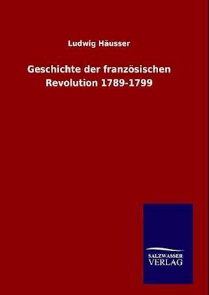 Geschichte Der Franzosischen Revolution 1789-1799 af Ludwig Hausser