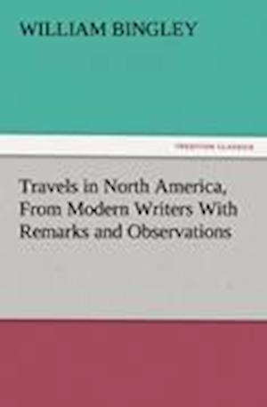Travels in North America, from Modern Writers with Remarks and Observations, Exhibiting a Connected View of the Geography and Present State of That Qu af William Bingley