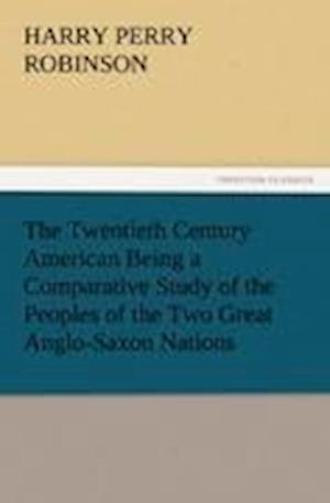 The Twentieth Century American Being a Comparative Study of the Peoples of the Two Great Anglo-Saxon Nations af Harry Perry Robinson