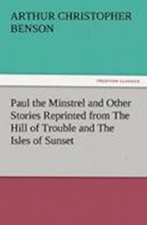 Paul the Minstrel and Other Stories Reprinted from the Hill of Trouble and the Isles of Sunset af Arthur Christopher Benson