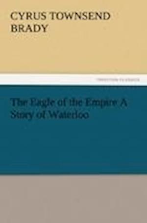 The Eagle of the Empire a Story of Waterloo af Cyrus Townsend Brady