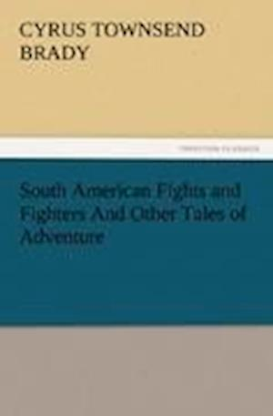 South American Fights and Fighters and Other Tales of Adventure af Cyrus Townsend Brady