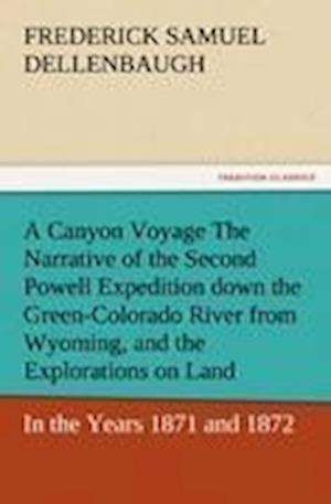 A Canyon Voyage the Narrative of the Second Powell Expedition Down the Green-Colorado River from Wyoming, and the Explorations on Land, in the Years af Frederick Samuel Dellenbaugh