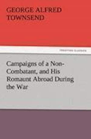 Campaigns of a Non-Combatant, and His Romaunt Abroad During the War af George Alfred Townsend