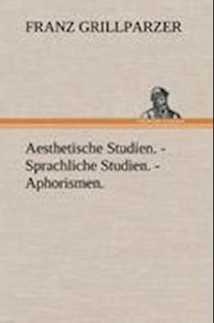 Aesthetische Studien. - Sprachliche Studien. - Aphorismen. af Franz Grillparzer