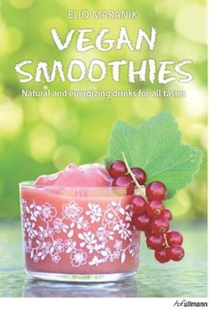 Vegan Smoothies: Natural and Energizing Drinks for All Tastes af Eliq Maranik