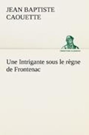 Une Intrigante Sous Le R Gne de Frontenac af J. B. Caouette