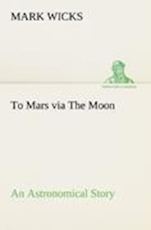 To Mars Via the Moon an Astronomical Story af Mark Wicks