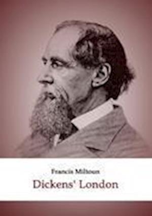 Dickens' London af Francis Miltoun