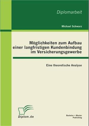 Moglichkeiten zum Aufbau einer langfristigen Kundenbindung im Versicherungsgewerbe: Eine theoretische Analyse af Michael Schwarz