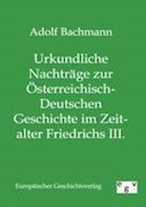 Urkundliche Nachtr GE Zur Sterreichisch-Deutschen Geschichte Im Zeitalter Friedrichs III. af Adolf Bachmann