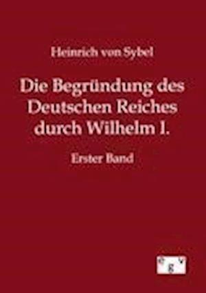 Die Begr Ndung Des Deutschen Reiches Durch Wilhelm I. af Heinrich Von Sybel