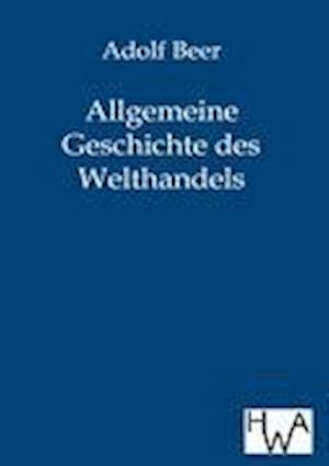 Allgemeine Geschichte Des Welthandels af Adolf Beer