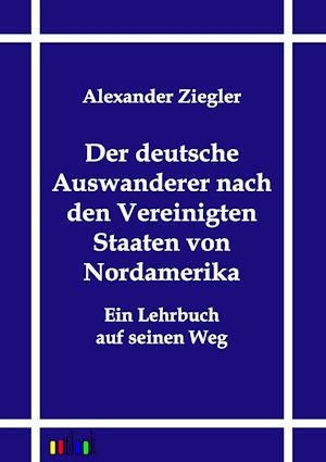 Der Deutsche Auswanderer Nach Den Vereinigten Staaten Von Nordamerika af Alexander Ziegler