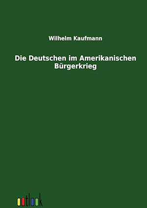 Die Deutschen Im Amerikanischen B Rgerkrieg af Wilhelm Kaufmann