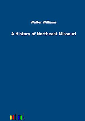 A History of Northeast Missouri af Walter Williams