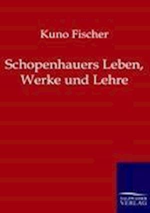 Schopenhauers Leben, Werke Und Lehre af Kuno Fischer
