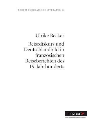 Reisediskurs Und Deutschlandbild in Franzoesischen Reiseberichten Des 19. Jahrhunderts af Ulrike Becker