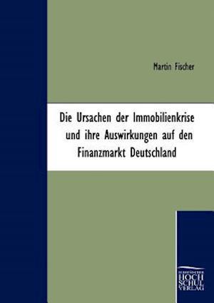 Die Ursachen Der Immobilienkrise Und Ihre Auswirkungen Auf Den Finanzmarkt Deutschland af Martin Fischer