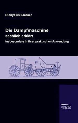 Die Dampfmaschine, Sachlich Erklart, Insbesondere in Ihrer Praktischen Anwendung af Dionysius Lardner