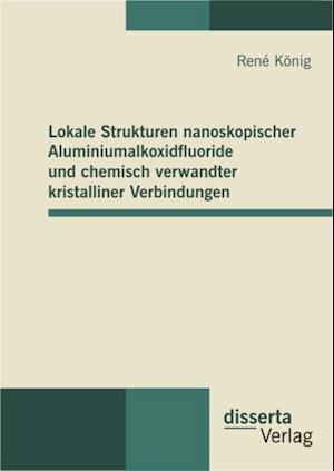 Lokale Strukturen nanoskopischer Aluminiumalkoxidfluoride und chemisch verwandter kristalliner Verbindungen af Rene Konig