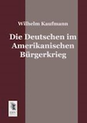 Die Deutschen Im Amerikanischen Burgerkrieg af Wilhelm Kaufmann