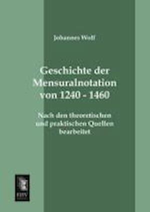 Geschichte Der Mensuralnotation Von 1240 - 1460 af Johannes Wolf