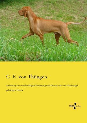 Anleitung Zur Zweckmassigen Erziehung Und Dressur Der Zur Niederjagd Gehorigen Hunde af C. E. Von Thungen