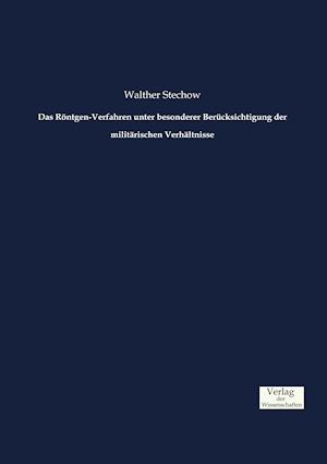 Das Rontgen-Verfahren Unter Besonderer Berucksichtigung Der Militarischen Verhaltnisse af Walther Stechow