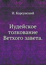 Iudejskoe Tolkovanie Vethogo Zaveta. af I. Korsunskij