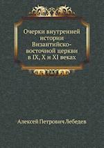 Ocherki Vnutrennej Istorii Vizantijsko-Vostochnoj Tserkvi V IX, X I XI Vekah af A. P. Lebedev