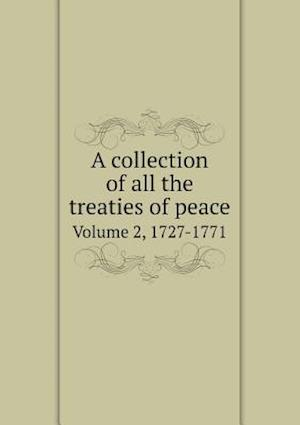 A Collection of All the Treaties of Peace Volume 2, 1727-1771 af J. Almon