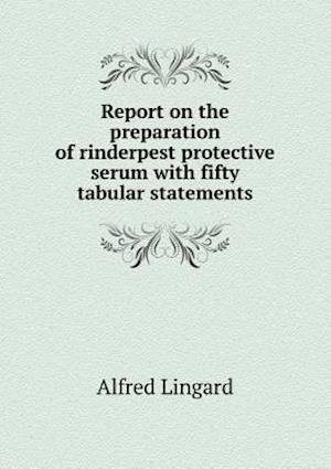 Report on the Preparation of Rinderpest Protective Serum with Fifty Tabular Statements af Alfred Lingard