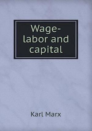 Wage-Labor and Capital af Marx Karl, Friedrich Engels, Harriet E. Lothrop