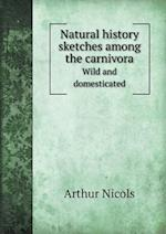 Natural History Sketches Among the Carnivora Wild and Domesticated af Arthur Nicols