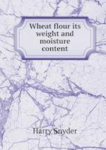 Wheat Flour Its Weight and Moisture Content af Harry Snyder