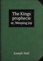 The Kings Prophecie Or, Weeping Joy af Hall Joseph