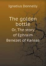 The Golden Bottle Or, the Story of Ephraim Benezet of Kansas af Ignatius Donnelly