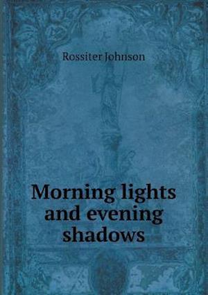 Morning Lights and Evening Shadows af Rossiter Johnson