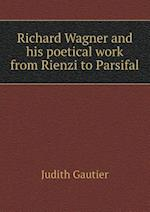 Richard Wagner and His Poetical Work from Rienzi to Parsifal af Judith Gautier