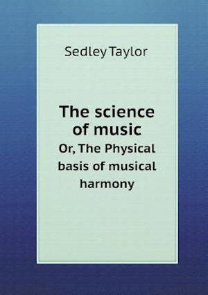 The Science of Music Or, the Physical Basis of Musical Harmony af Sedley Taylor