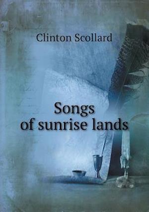 Songs of Sunrise Lands af Clinton Scollard