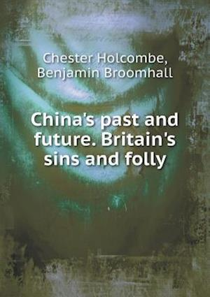 China's Past and Future. Britain's Sins and Folly af Benjamin Broomhall, Chester Holcombe