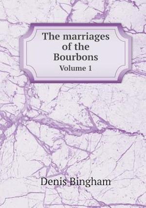 The Marriages of the Bourbons Volume 1 af Denis Bingham