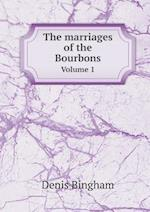 The Marriages of the Bourbons Volume 1 af Denis Bingham