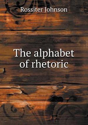 The Alphabet of Rhetoric af Rossiter Johnson